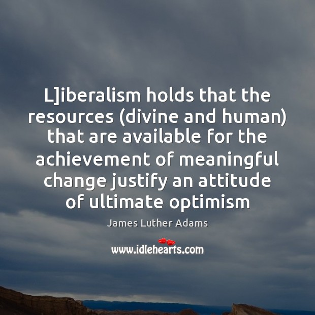 L]iberalism holds that the resources (divine and human) that are available Image