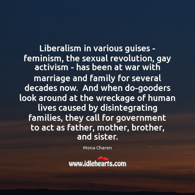 Liberalism in various guises – feminism, the sexual revolution, gay activism – Mona Charen Picture Quote