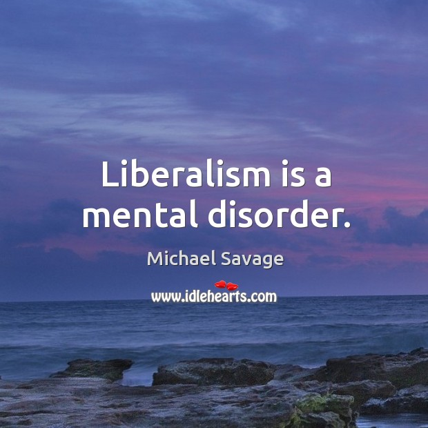 Liberalism is a mental disorder. Michael Savage Picture Quote