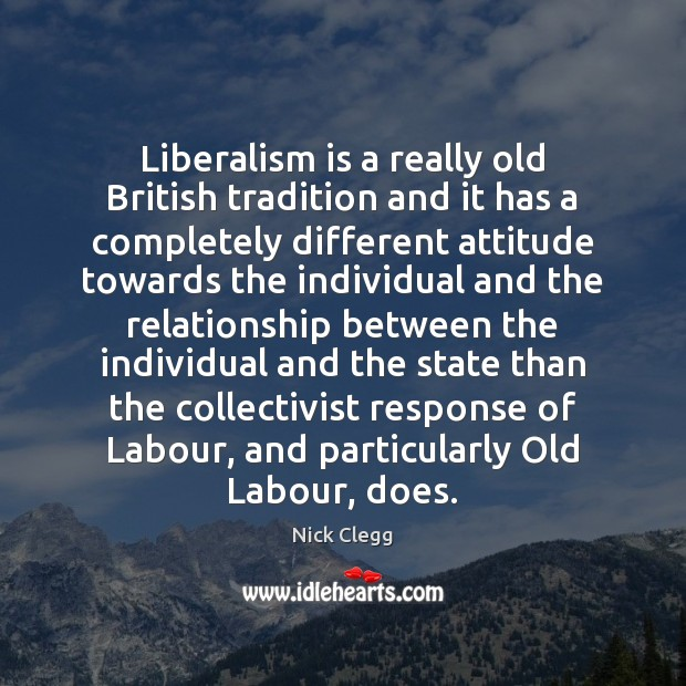 Liberalism is a really old British tradition and it has a completely Nick Clegg Picture Quote