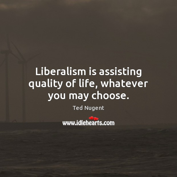 Liberalism is assisting quality of life, whatever you may choose. Image