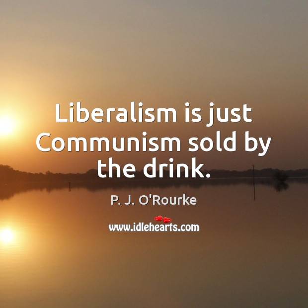 Liberalism is just Communism sold by the drink. Image