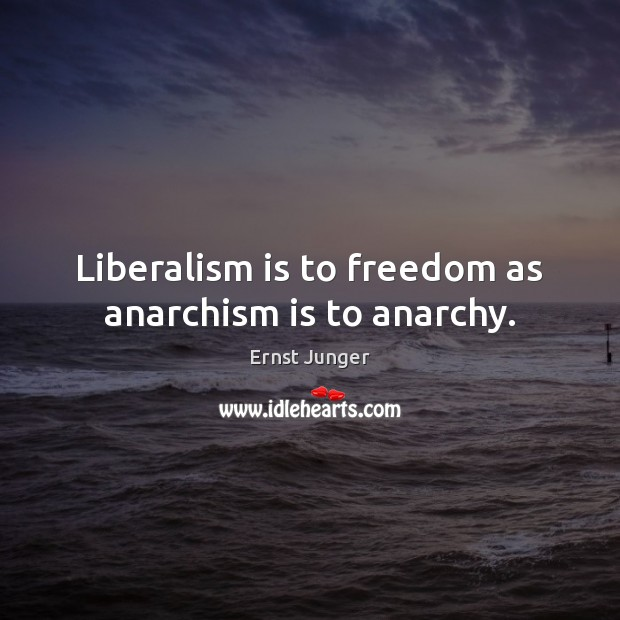 Liberalism is to freedom as anarchism is to anarchy. Image