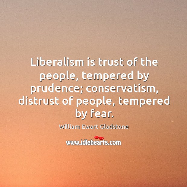 Liberalism is trust of the people, tempered by prudence; conservatism, distrust of people, tempered by fear. Image