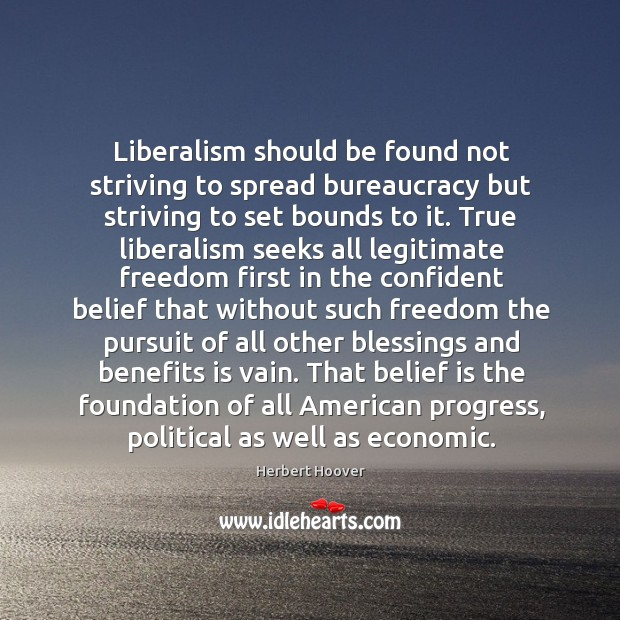Liberalism should be found not striving to spread bureaucracy but striving to Belief Quotes Image