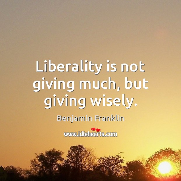 Liberality is not giving much, but giving wisely. Image