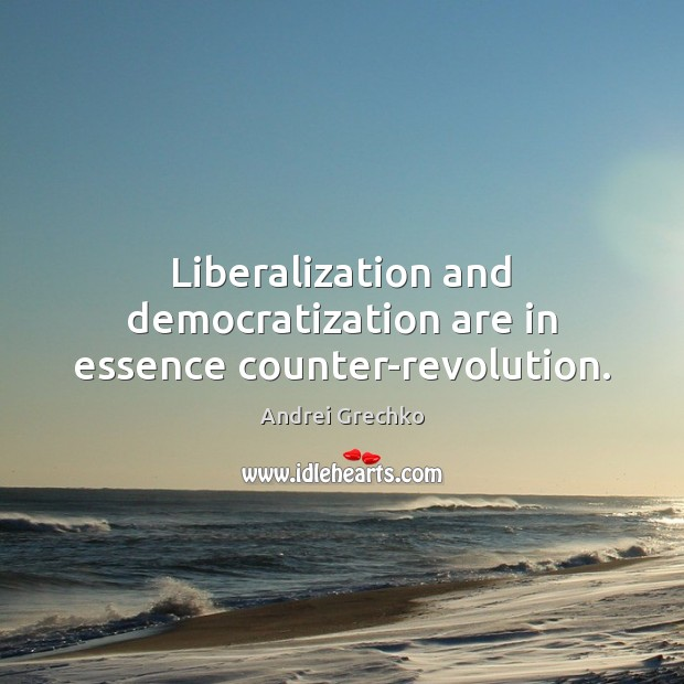 Liberalization and democratization are in essence counter-revolution. Image