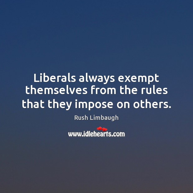 Liberals always exempt themselves from the rules that they impose on others. Image