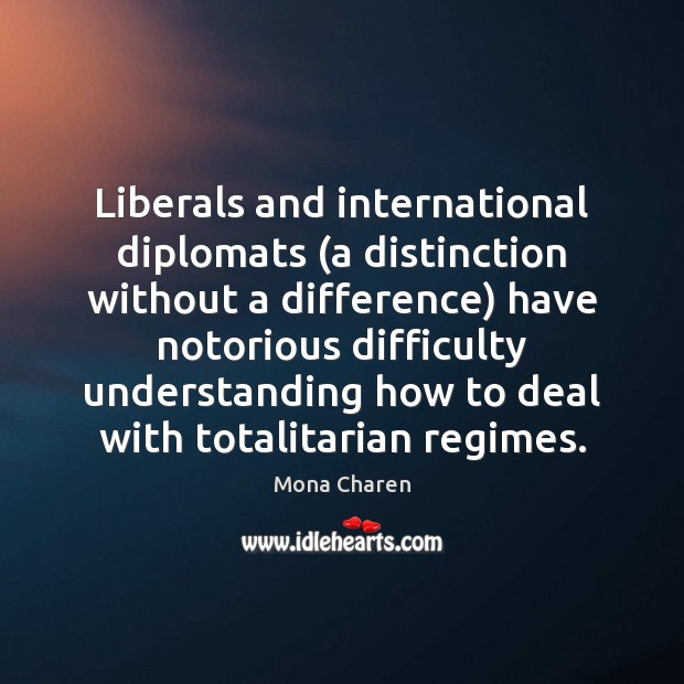Liberals and international diplomats (a distinction without a difference) have notorious difficulty Mona Charen Picture Quote
