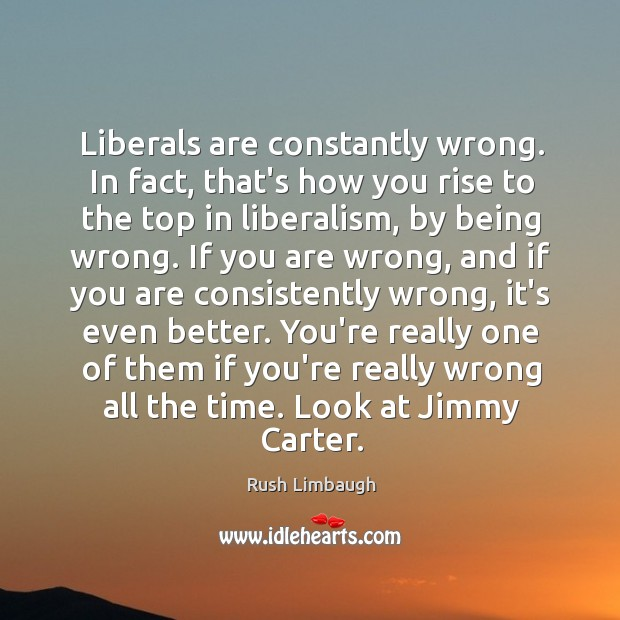 Liberals are constantly wrong. In fact, that's how you rise to the Image