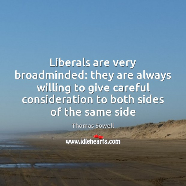 Liberals are very broadminded: they are always willing to give careful consideration Thomas Sowell Picture Quote