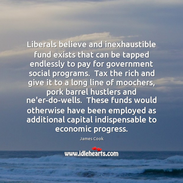 Liberals believe and inexhaustible fund exists that can be tapped endlessly to Image