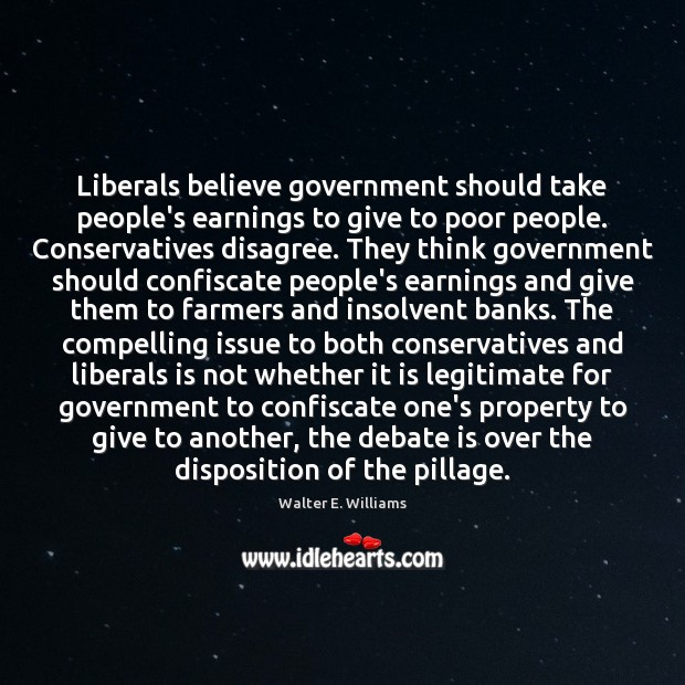Liberals believe government should take people's earnings to give to poor people. Walter E. Williams Picture Quote