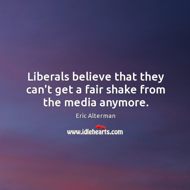 Liberals believe that they can't get a fair shake from the media anymore. Eric Alterman Picture Quote
