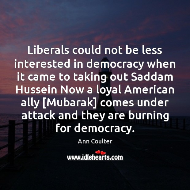 Liberals could not be less interested in democracy when it came to Ann Coulter Picture Quote