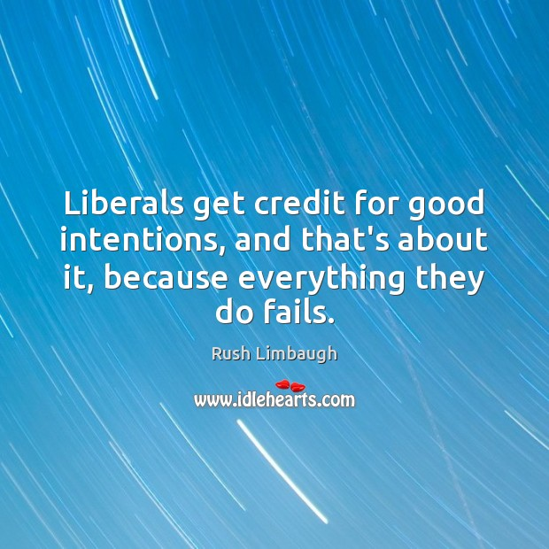 Liberals get credit for good intentions, and that's about it, because everything Good Intentions Quotes Image