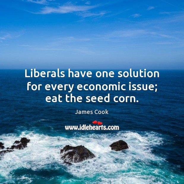 Liberals have one solution for every economic issue; eat the seed corn. Image