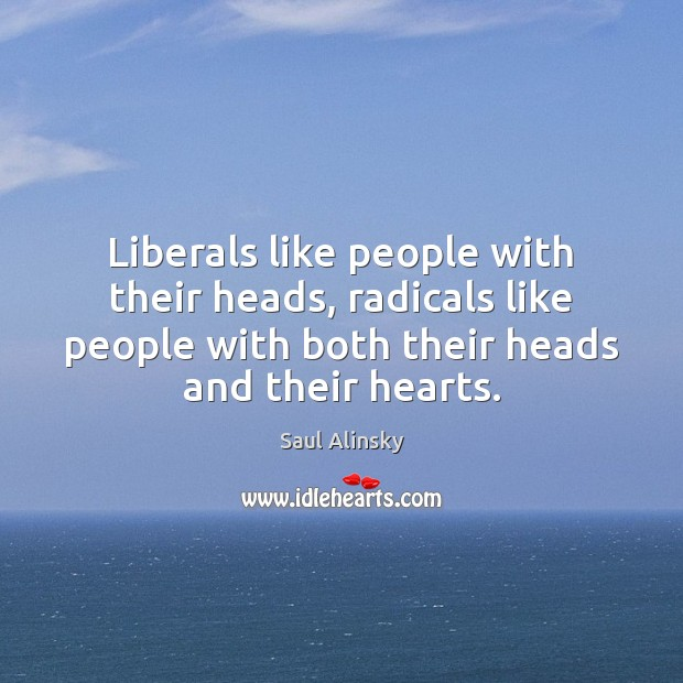 Liberals like people with their heads, radicals like people with both their Saul Alinsky Picture Quote