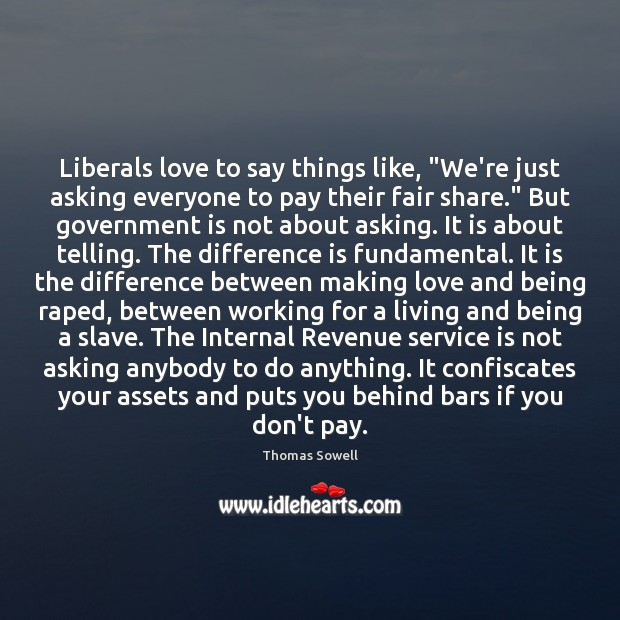 """Liberals love to say things like, """"We're just asking everyone to pay Making Love Quotes Image"""
