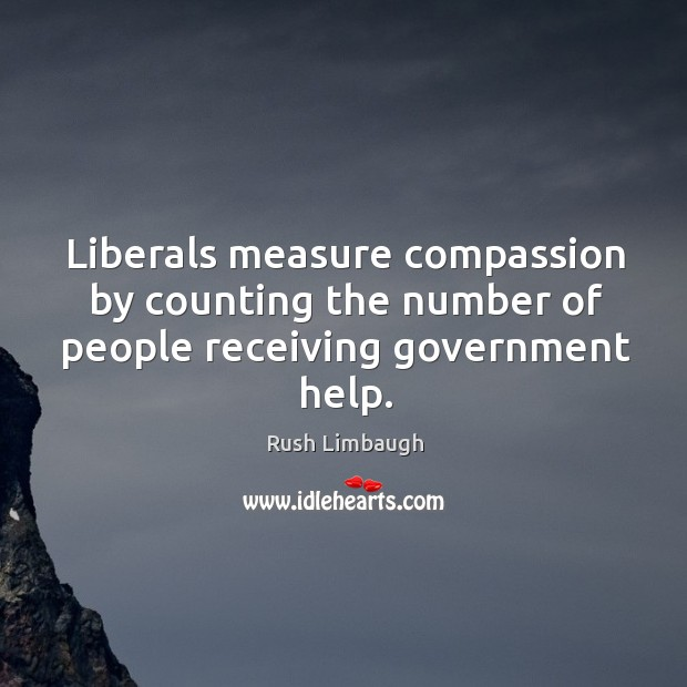 Liberals measure compassion by counting the number of people receiving government help. Image