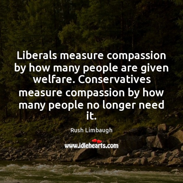 Liberals measure compassion by how many people are given welfare. Conservatives measure Image