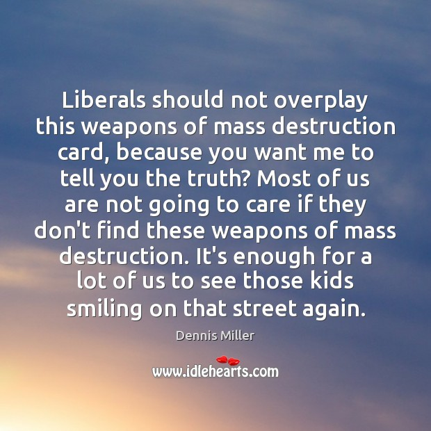 Liberals should not overplay this weapons of mass destruction card, because you Dennis Miller Picture Quote