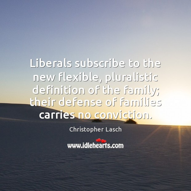 Image, Liberals subscribe to the new flexible, pluralistic definition of the family; their