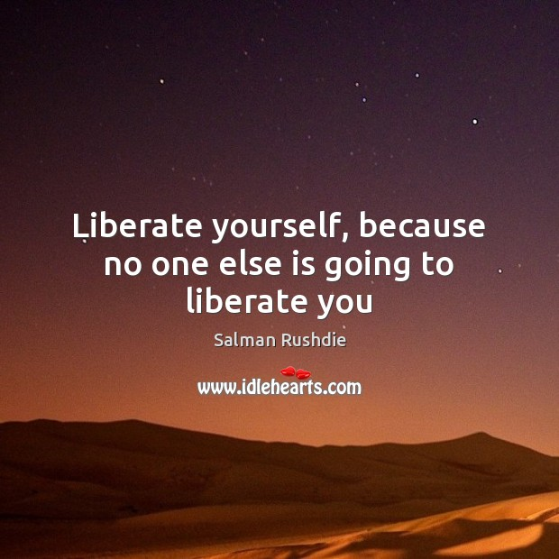 Image, Liberate yourself, because no one else is going to liberate you