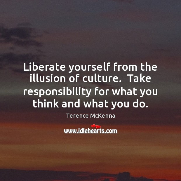 Liberate yourself from the illusion of culture.  Take responsibility for what you Liberate Quotes Image