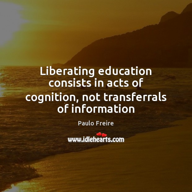 Liberating education consists in acts of cognition, not transferrals of information Image
