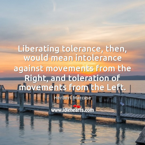 Liberating tolerance, then, would mean intolerance against movements from the Right, and Herbert Marcuse Picture Quote