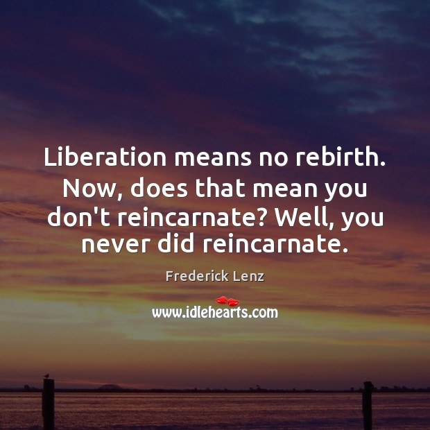 Liberation means no rebirth. Now, does that mean you don't reincarnate? Well, Image