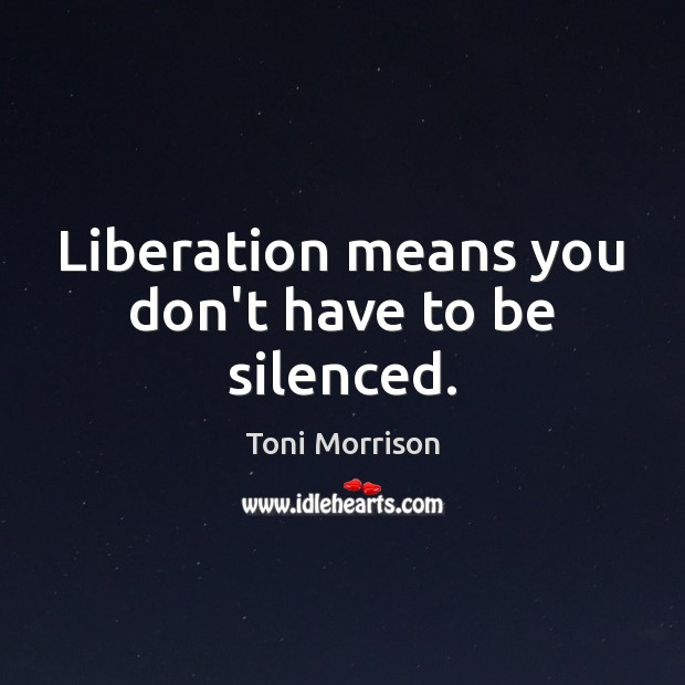 Liberation means you don't have to be silenced. Toni Morrison Picture Quote