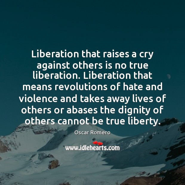 Liberation that raises a cry against others is no true liberation. Liberation Oscar Romero Picture Quote