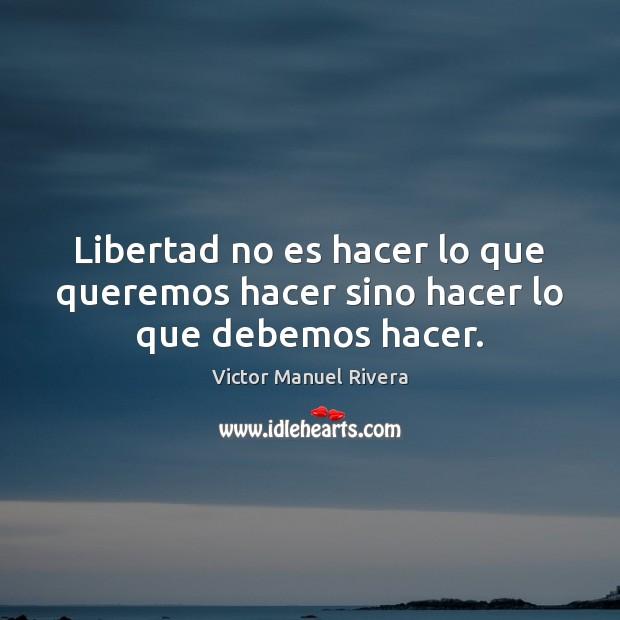 Libertad no es hacer lo que queremos hacer sino hacer lo que debemos hacer. Image