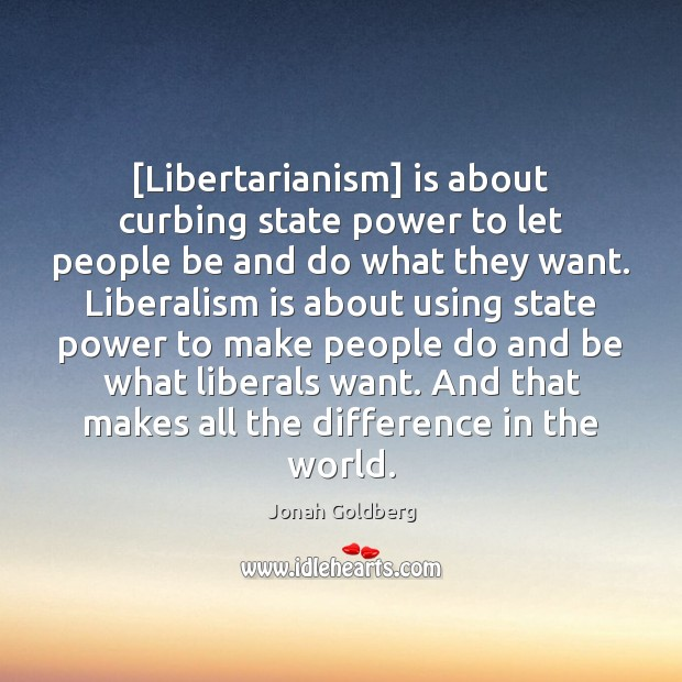 [Libertarianism] is about curbing state power to let people be and do Image