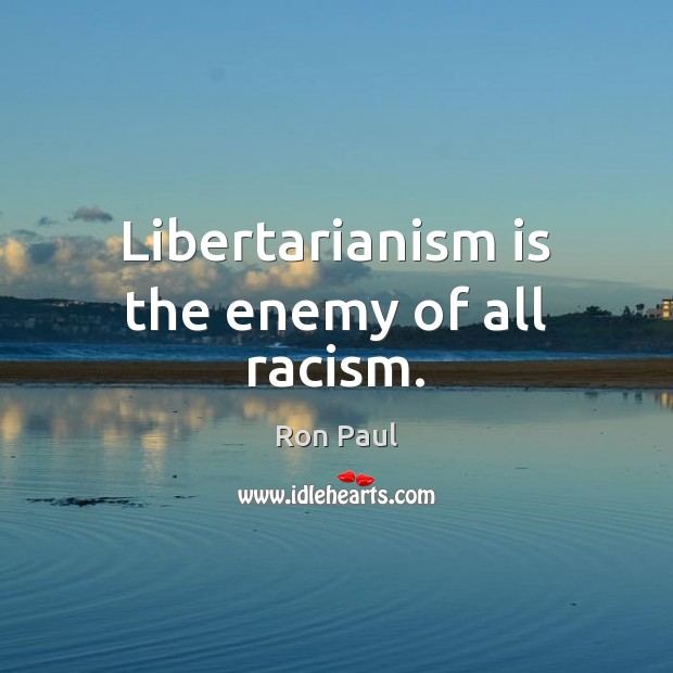 Image, Libertarianism is the enemy of all racism.