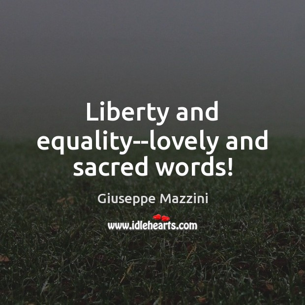 Liberty and equality–lovely and sacred words! Giuseppe Mazzini Picture Quote