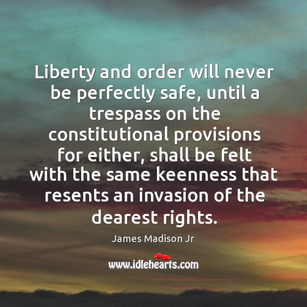 Liberty and order will never be perfectly safe James Madison Jr Picture Quote
