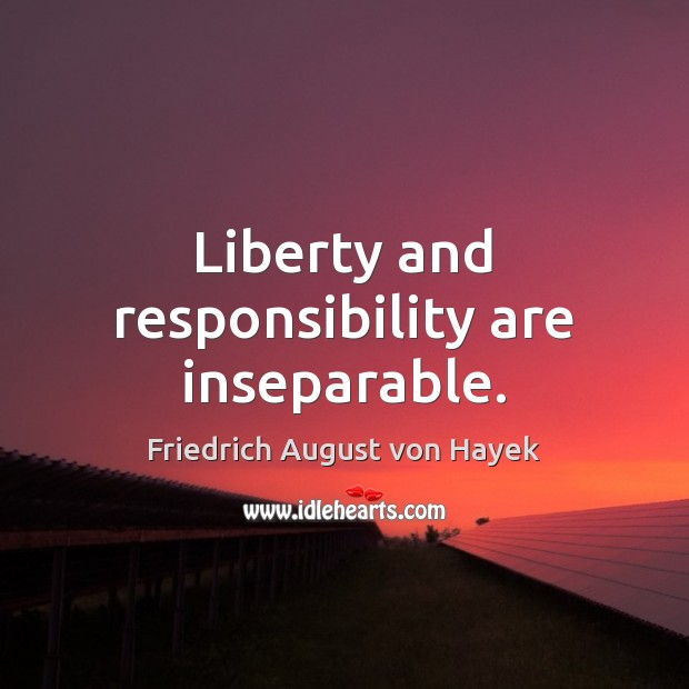 Liberty and responsibility are inseparable. Friedrich August von Hayek Picture Quote