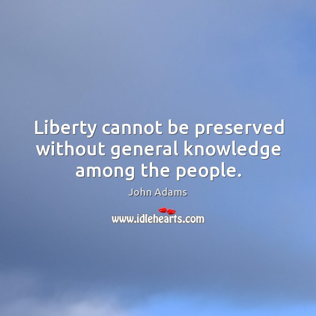 Liberty cannot be preserved without general knowledge among the people. Image