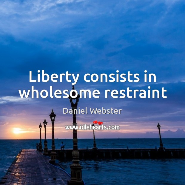 Liberty consists in wholesome restraint Daniel Webster Picture Quote