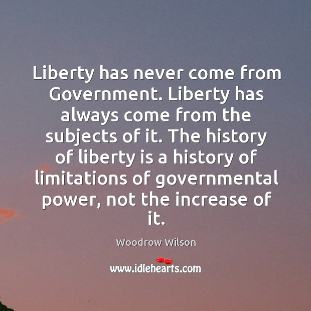 Image, Liberty has never come from government. Liberty has always come from the subjects of it.