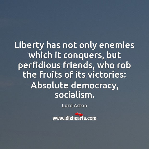 Liberty has not only enemies which it conquers, but perfidious friends, who Lord Acton Picture Quote