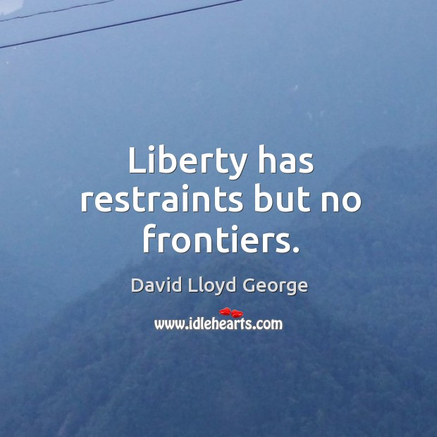 Liberty has restraints but no frontiers. David Lloyd George Picture Quote