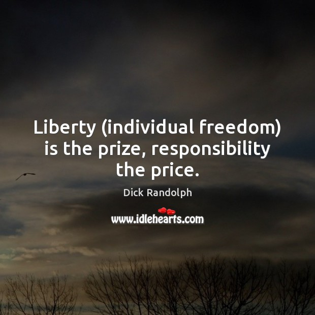 Liberty (individual freedom) is the prize, responsibility the price. Dick Randolph Picture Quote