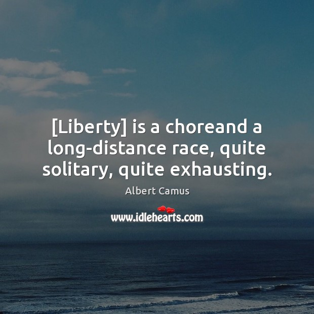 Image, [Liberty] is a choreand a long-distance race, quite solitary, quite exhausting.