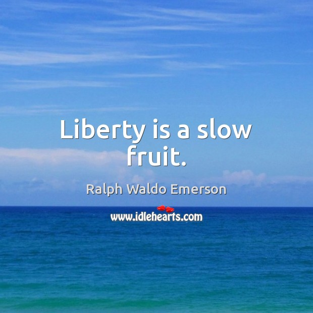 Liberty is a slow fruit. Liberty Quotes Image