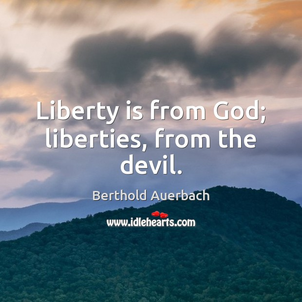 Liberty is from God; liberties, from the devil. Liberty Quotes Image