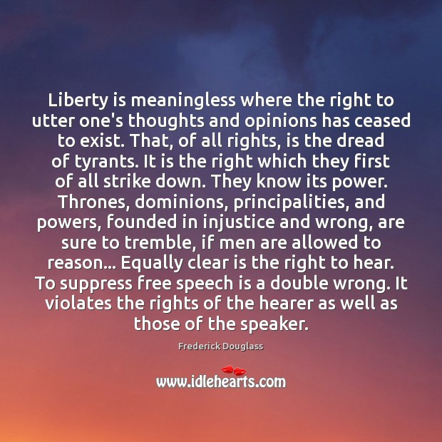 Liberty is meaningless where the right to utter one's thoughts and opinions Frederick Douglass Picture Quote